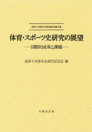 体育・スポーツ史研究の展望 国際的成果と課題 成田十次郎先生退官記念論文集