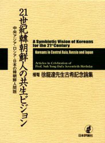21世紀韓朝鮮人の共生ビジョン 中央アジア・ロシア・日本の韓朝鮮人問題 槿菴・徐竜達先生古希記念論集