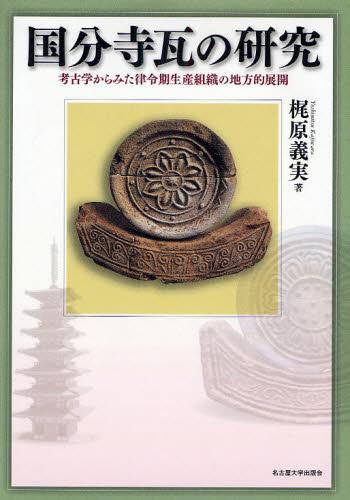 国分寺瓦の研究 考古学からみた律令期生産組織の地方的展開