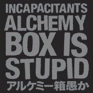 Incapacitants / Alchemy bin stupid-alchemy Box Is Stupid ~