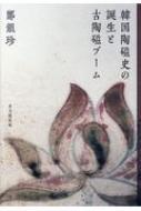 【送料無料】 韓国陶磁史の誕生と古陶磁ブーム / 鄭銀珍 【本】