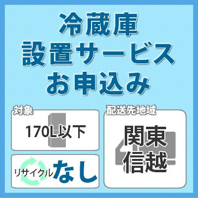冷蔵庫・冷凍庫設置サービス (対象:170L以下/お届け地域:関東・信越/リサイクルなし)※対象商品と同時にお申し込みください。
