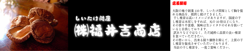 しいたけ問屋福井商店:創業110年。本物の国産乾しいたけを、是非一度ご賞味ください!