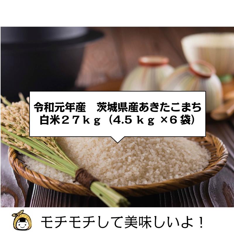 令和元年産 茨城県産 あきたこまち 白米27kg(4.5kg×6袋)※玄米30kg精米相当