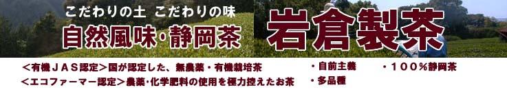 自然風味・静岡茶 「岩倉製茶」:有機栽培を中心としたお茶づくり。土作りからこだわった100%静岡茶。