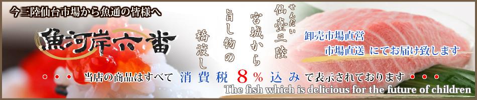魚河岸六番:仙台市中央卸売市場からお客様のもとへおいしいお魚をお届けいたします。