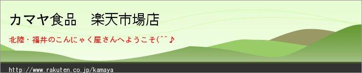 カマヤ食品 楽天市場店:福井のこんにゃく屋です。