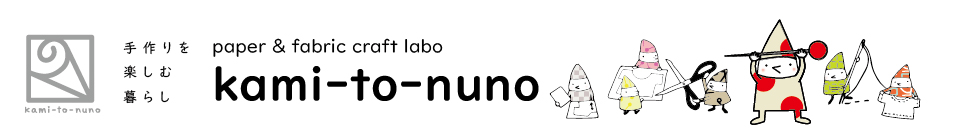 kami-to-nuno:紙と布からはじまる、手作りを楽しむ暮らし paper & fabric craft labo