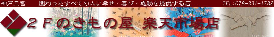 2Fのきもの屋 楽天市場店:神戸のセンスと品質にこだわるきものリサイクル店『2Fのきもの屋』