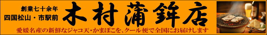 四国松山・市駅前 木村蒲鉾店:宇和海、瀬戸内海の新鮮な海の幸をお届けします。