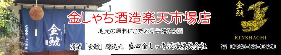 金しゃち酒造楽天市場店:愛知県知多半島で真心こめた丁寧な酒造りを行う地酒蔵