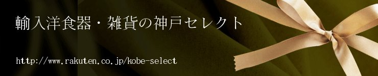 輸入洋食器・雑貨の神戸セレクト:ギフトにも丁寧に対応させて頂きます。ご利用のほどお待ち申し上げます。