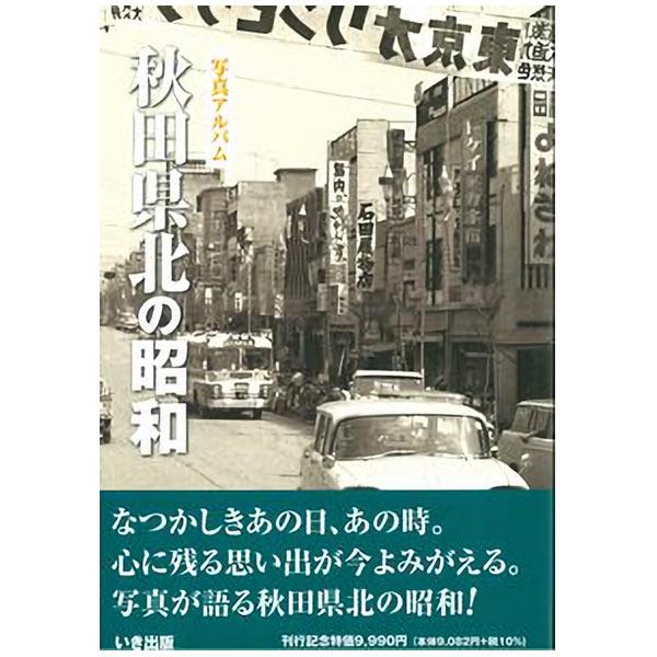 送料無料 本 いき出版 写真アルバム ハイクオリティ 秋田県北の昭和 本日限定 ふるさとの昭和時代の思い出が600枚の写真でよみがえる