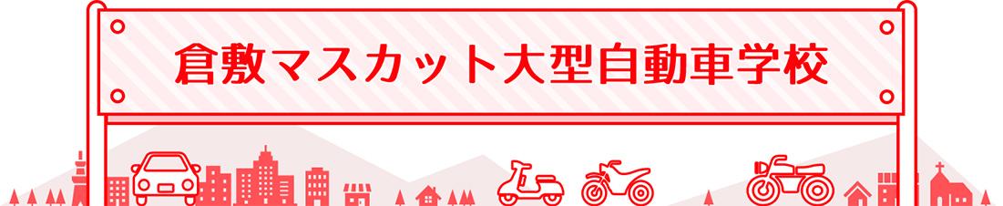 倉敷マスカット大型自動車学校:岡山県公安委員会指定!運転免許取得なら倉敷マスカット大型自動車学校