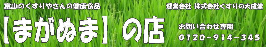 【まがぬま】の店:富山のくすりやさんの健康食品 運営 株式会社くすりの大成堂