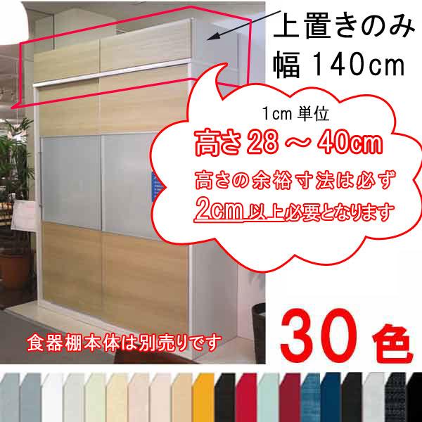 上置きのみ 幅140cm 高さ28cm~40cm(1cm単位オーダー可能) 30色カラーオーダー 大型スライド食器棚用 【受注生産約45日前後】シリーズ以外の食器棚取り付け注文はご注文を承れません SOK[G2]