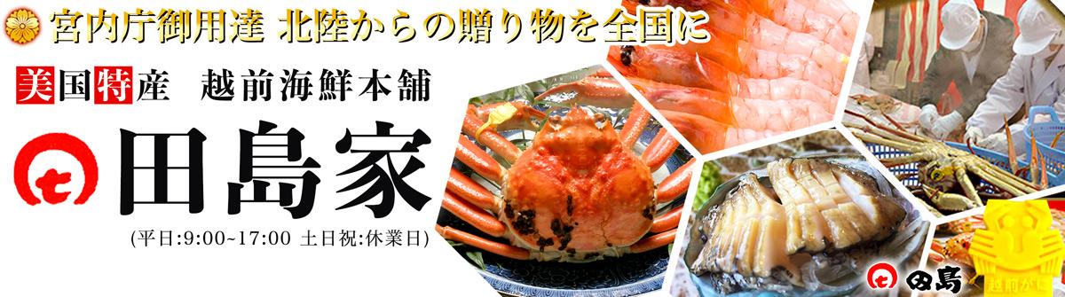 【美国特産】越前海鮮本舗 田島家:宮内庁御用達の越前かに日本海の豊かな海の幸を心を込めてお届けします