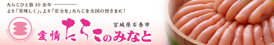 愛情たらこのみなと:たらこと明太子、どちらも「無着色」でおいしいよ!
