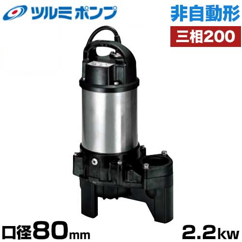 ツルミポンプ 雑排水用 水中ポンプ 非自動形 80PN22.2 (口径80mm/三相200V2.2kW) [鶴見ポンプ]