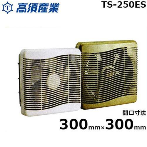 [最大1000円OFFクーポン] 高須産業 換気扇 TS-250ES (開口寸法300×300mm/居間・窓用)