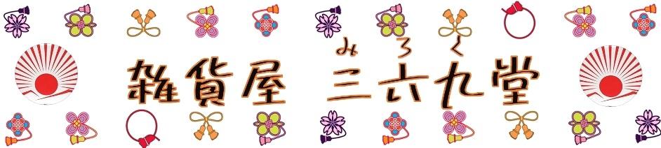 雑貨屋三六九堂(みろくどう):あったらいいな、をお手伝い。