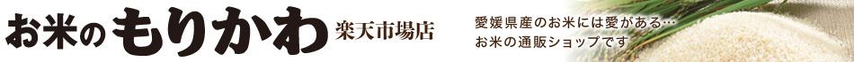 お米のもりかわ楽天市場店:愛媛産には愛がある。地元愛媛、四国のお米を中心にお届けしま