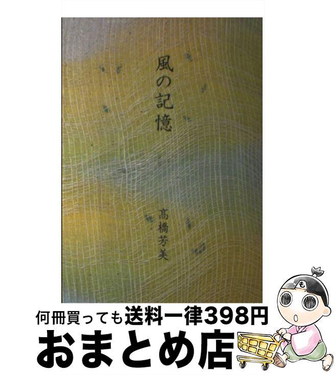 【中古】 風の記憶 / 高橋 芳美 / たんぽぽ出版 [単行本]【宅配便出荷】