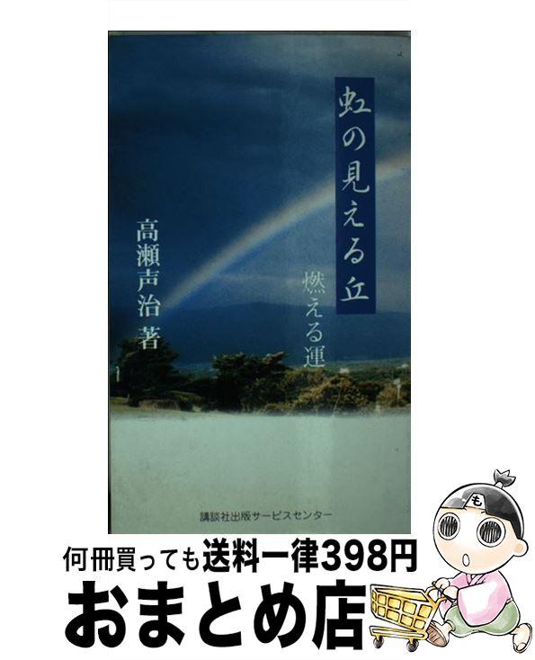 【中古】 虹の見える丘 燃える運 / 高瀬 声治 / 講談社出版サービスセンター(製作) [単行本]【宅配便出荷】