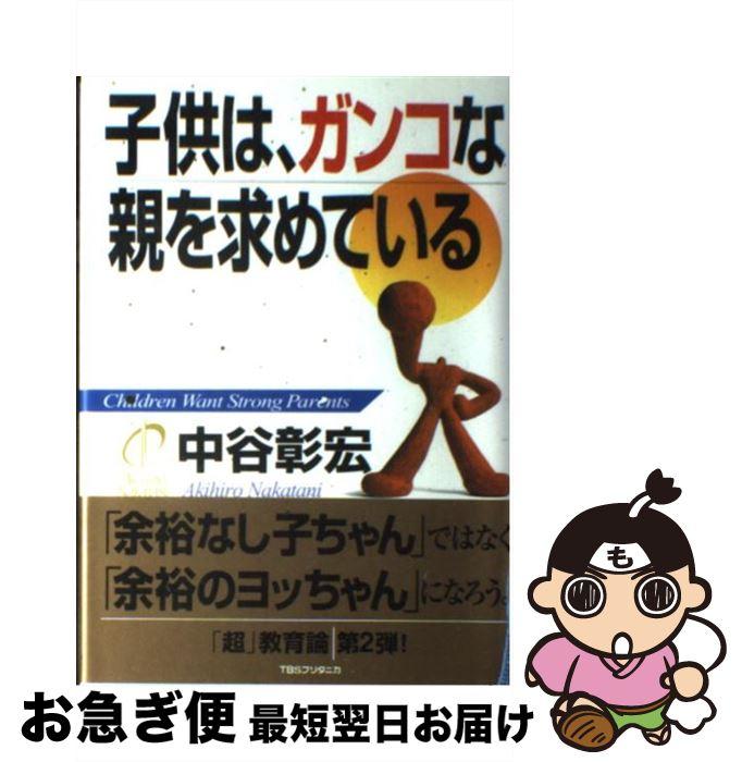 【中古】 子供は、ガンコな親を求めている / 中谷 彰宏 / 阪急コミュニケーションズ [単行本]【ネコポス発送】