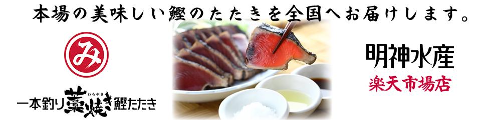明神水産 楽天市場店:明神水産は本場の美味しい鰹のたたきを全国へお届けします。