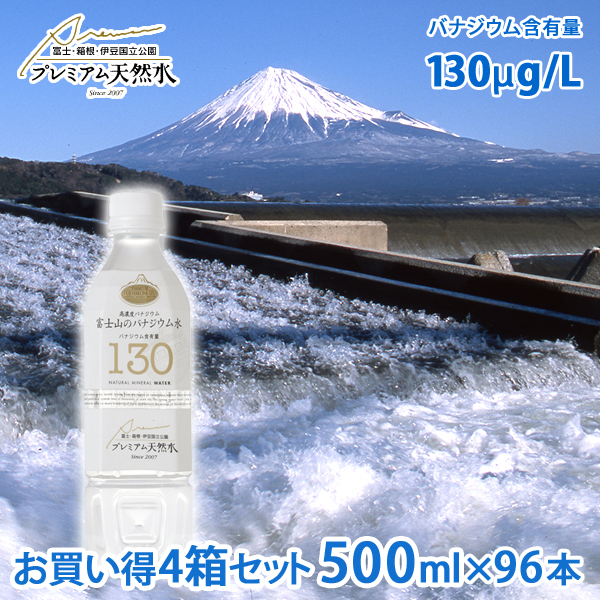 お買い得4箱セット 富士山のバナジウム水 130(プレミアム天然水)ペットボトル 500ml×24本×4箱セット=計96本(国産ミネラルウォーター 備蓄用 非常用)