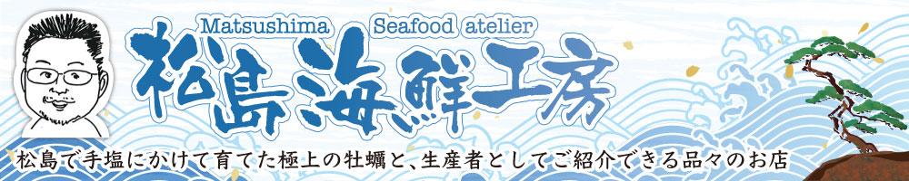 松島海鮮工房:安心・安全な良質な牡蠣をお届けいたします!
