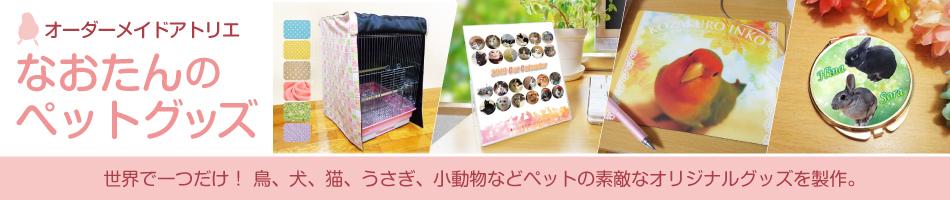 なおたんのペットグッズ:鳥・犬・猫・うさぎ・小動物などのペットのオリジナルグッズを製作!