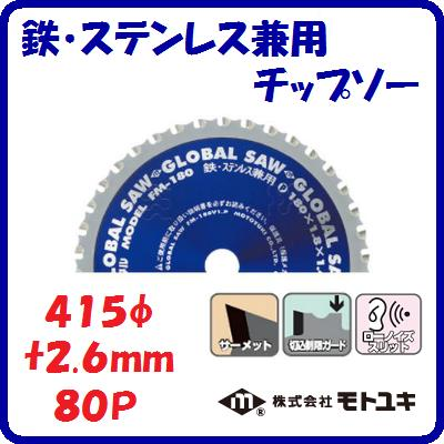 鉄・ステンレス兼用 チップソーFM-415 寿命重視外径 : 415mm刃厚 : 2.6mm歯数 : 80ローノイズスリット【 株式会社モトユキ 】