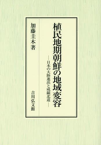 植民地期朝鮮の地域変容 日本の大陸進出と咸鏡北道[本/雑誌] / 加藤圭木/著