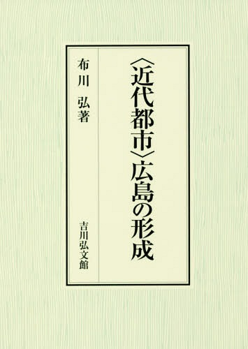 〈近代都市〉広島の形成[本/雑誌] / 布川弘/著