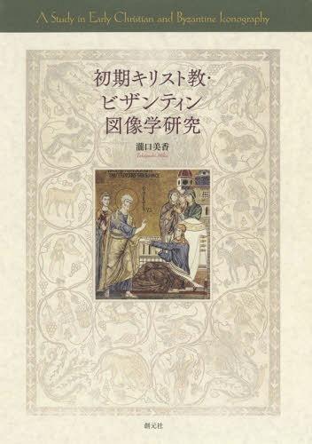 初期キリスト教・ビザンティン図像学研究[本/雑誌] / 瀧口美香/著