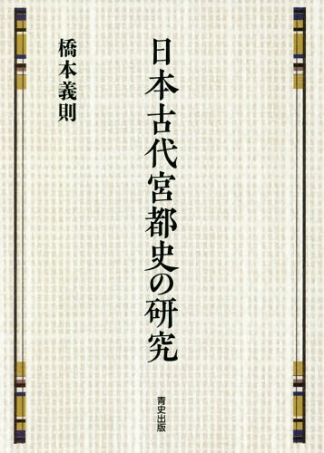 日本古代宮都史の研究[本/雑誌] / 橋本義則/著
