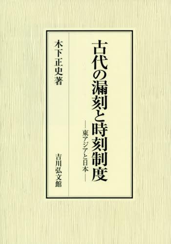 古代の漏刻と時刻制度 東アジアと日本[本/雑誌] / 木下正史/著