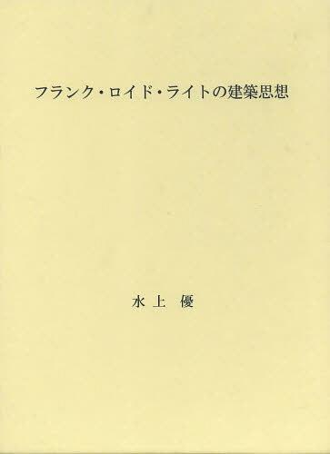 フランク・ロイド・ライトの建築思想[本/雑誌] (単行本・ムック) / 水上優/著