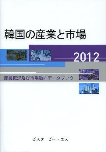 韓国の産業と市場 産業概況及び市場動向データブック 2012[本/雑誌] (単行本・ムック) / DACOIRI/編