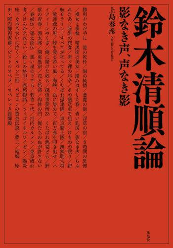 鈴木清順論 影なき声、声なき影[本/雑誌] / 上島春彦/著