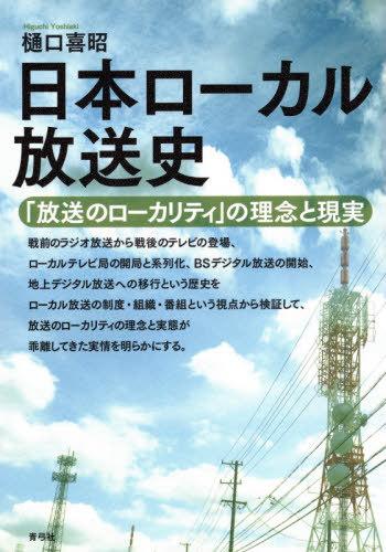 メール便利用不可 日本ローカル放送史 NEW ARRIVAL 放送のローカリティ の理念と現実 樋口喜昭 新作多数 本 雑誌 著