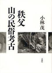 メール便利用不可 秩父 山の民俗考古 本 雑誌 小林茂 ムック 買収 著 新作多数 単行本