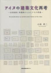 アイヌの建築文化再考 (単行本・ムック) / 小林 孝二 著