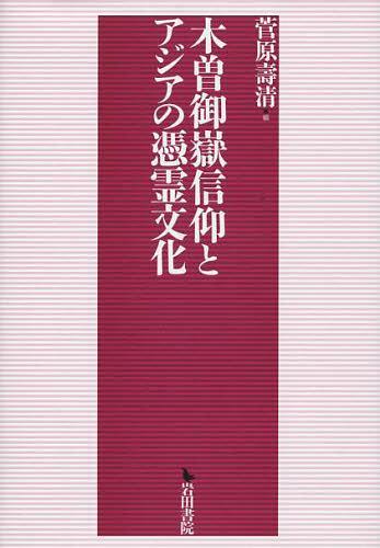 木曽御嶽信仰とアジアの憑霊文化 (単行本・ムック) / 菅原壽清/編