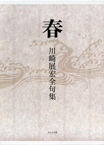 春 川崎展宏全句集 (単行本・ムック) / 川崎展宏/著