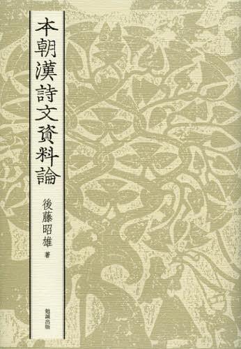 本朝漢詩文資料論 (単行本・ムック) / 後藤昭雄/著