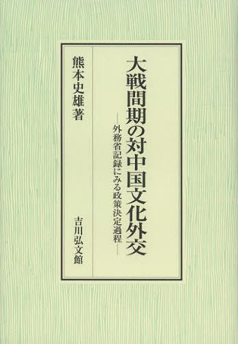 大戦間期の対中国文化外交 外務省記録にみる政策決定過程 (単行本・ムック) / 熊本史雄/著