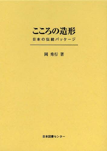 こころの造形 日本の伝統パッケージ 復刻[本/雑誌] (単行本・ムック) / 岡秀行/著